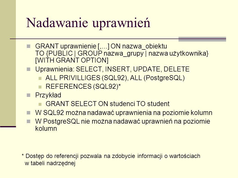 Nadawanie uprawnień GRANT uprawnienie [,...] ON nazwa_obiektu TO {PUBLIC | GROUP nazwa_grupy | nazwa użytkownika} [WITH GRANT OPTION] Uprawnienia: SEL