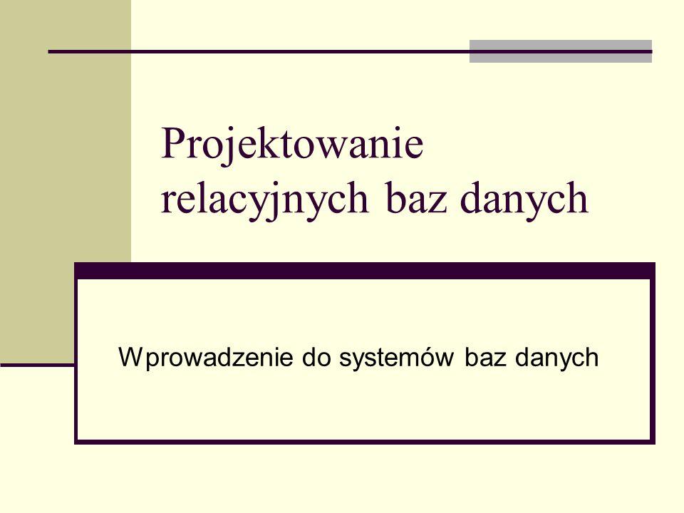 Projektowanie relacyjnych baz danych Wprowadzenie do systemów baz danych