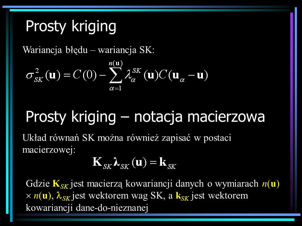 Prosty kriging Wariancja błędu – wariancja SK: Prosty kriging – notacja macierzowa Układ równań SK można również zapisać w postaci macierzowej: Gdzie