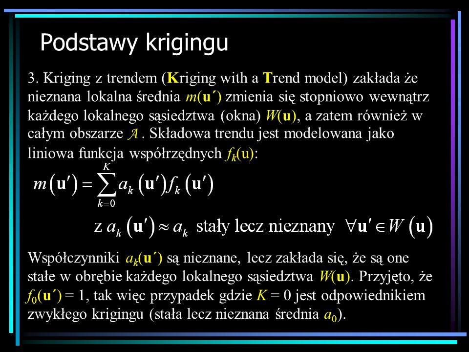 Podstawy krigingu 3. Kriging z trendem (Kriging with a Trend model) zakłada że nieznana lokalna średnia m(u´) zmienia się stopniowo wewnątrz każdego l