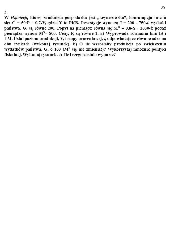 37 2. W zamkniętej gospodarce konsumpcja opisana jest równaniem: C=100/P+0,5·Y, gdzie Y to PKB. Inwestycje wynoszą I=900–2000·i, wydatki państwa, G, s
