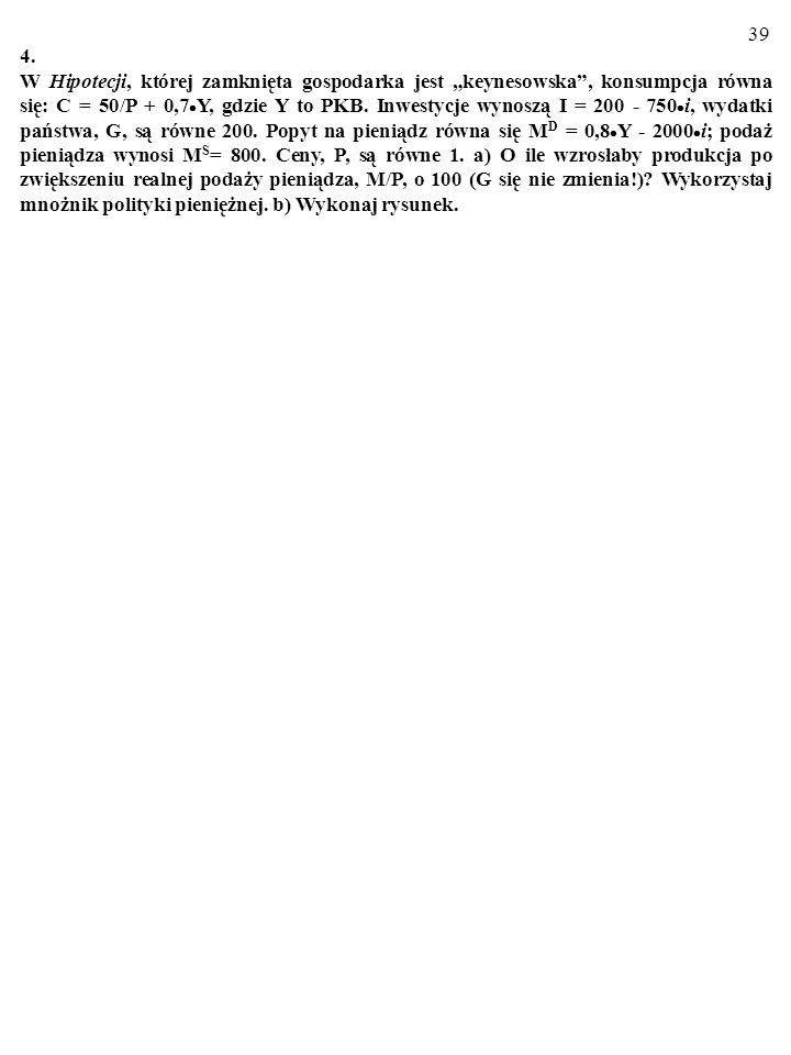 38 3. W Hipotecji, której zamknięta gospodarka jest keynesowska, konsumpcja równa się: C = 50/P + 0,7 Y, gdzie Y to PKB. Inwestycje wynoszą I = 200 -