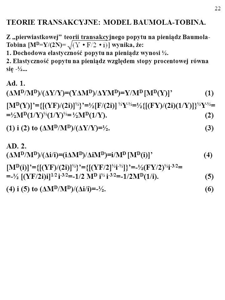 21 TEORIE TRANSAKCYJNE: MODEL BAUMOLA-TOBINA. M D = Y/(2N) =. Z teorii Baumola-Tobina wynika, że dochodowa elastyczność popytu na pieniądz wynosi ½, a