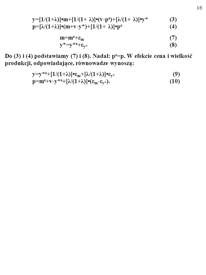 15 C) NIEDOSKONALE RACJONALNE oczekiwania inflacyjne. y=[1/(1+λ)]m+[1/(1+ λ)](v-p e )+[λ/(1+ λ)]y*(3) p=[λ/(1+λ)](m+v-y*)+[1/(1+ λ)]p e (4) Urealnijmy