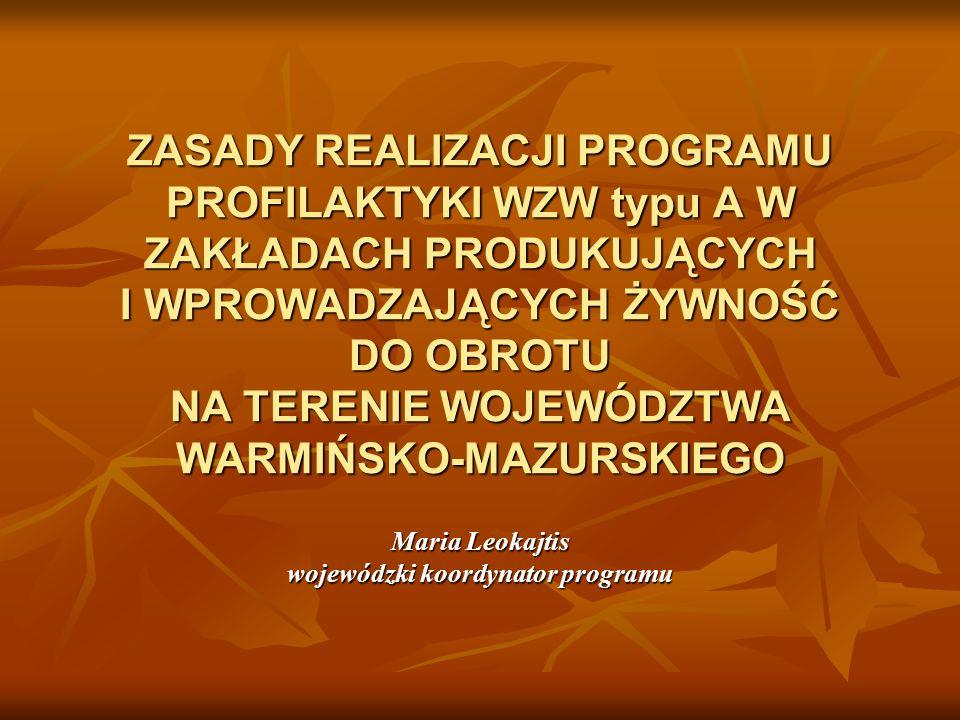 ZASADY REALIZACJI PROGRAMU PROFILAKTYKI WZW typu A W ZAKŁADACH PRODUKUJĄCYCH I WPROWADZAJĄCYCH ŻYWNOŚĆ DO OBROTU NA TERENIE WOJEWÓDZTWA WARMIŃSKO-MAZURSKIEGO Maria Leokajtis wojewódzki koordynator programu