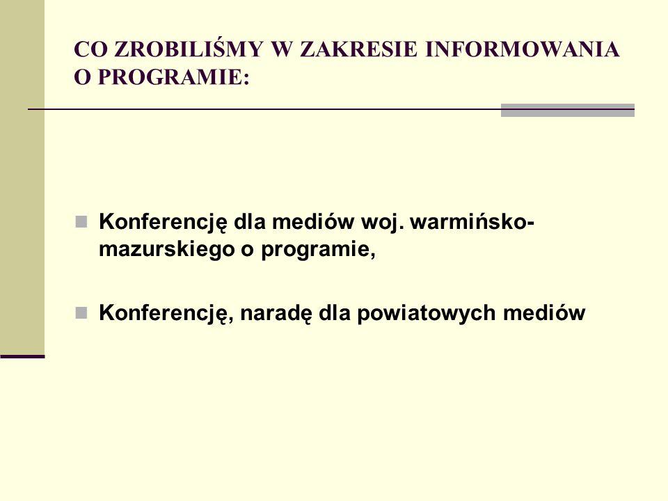 CO ZROBILIŚMY W ZAKRESIE INFORMOWANIA O PROGRAMIE: Konferencję dla mediów woj. warmińsko- mazurskiego o programie, Konferencję, naradę dla powiatowych