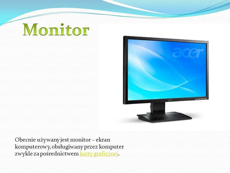 Obecnie używany jest monitor – ekran komputerowy, obsługiwany przez komputer zwykle za pośrednictwem karty graficznej.karty graficznej