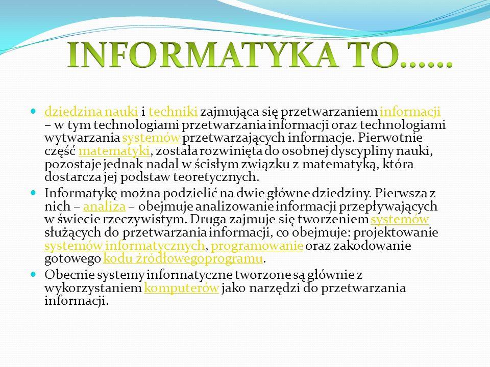 dziedzina nauki i techniki zajmująca się przetwarzaniem informacji – w tym technologiami przetwarzania informacji oraz technologiami wytwarzania syste