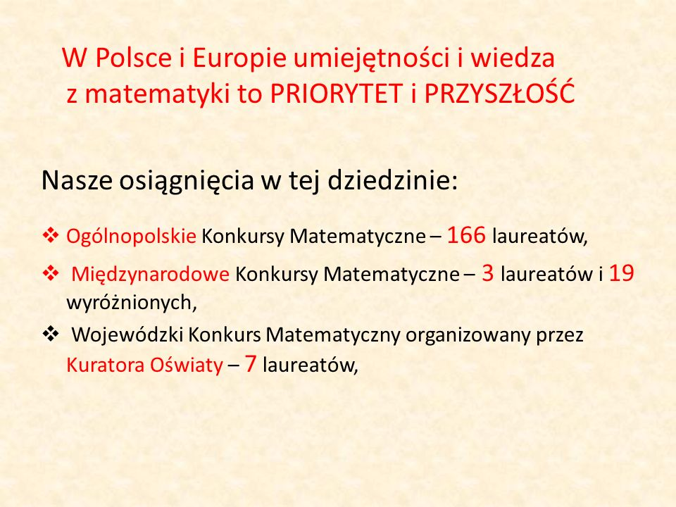 W Polsce i Europie umiejętności i wiedza z matematyki to PRIORYTET i PRZYSZŁOŚĆ Nasze osiągnięcia w tej dziedzinie: Ogólnopolskie Konkursy Matematyczn