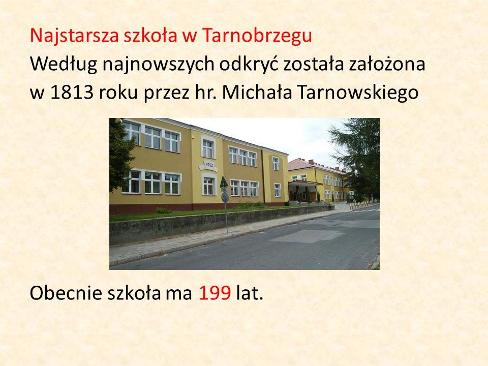 Najstarsza szkoła w Tarnobrzegu Według najnowszych odkryć została założona w 1813 roku przez hr. Michała Tarnowskiego Obecnie szkoła ma 199 lat.