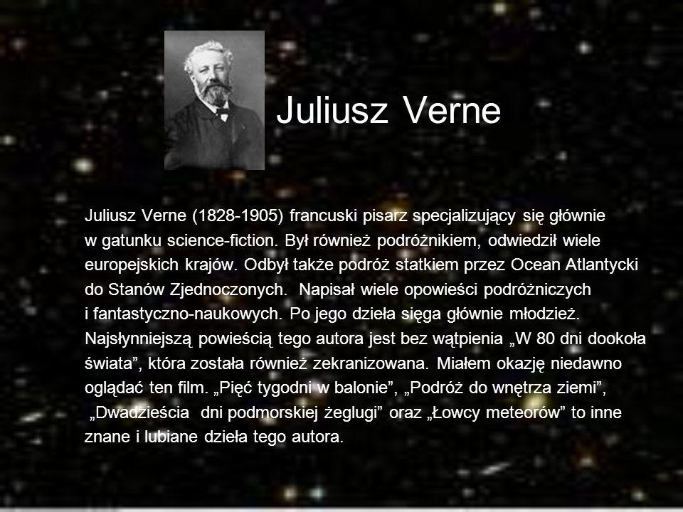 Juliusz Verne Juliusz Verne (1828-1905) francuski pisarz specjalizujący się głównie w gatunku science-fiction. Był również podróżnikiem, odwiedził wie