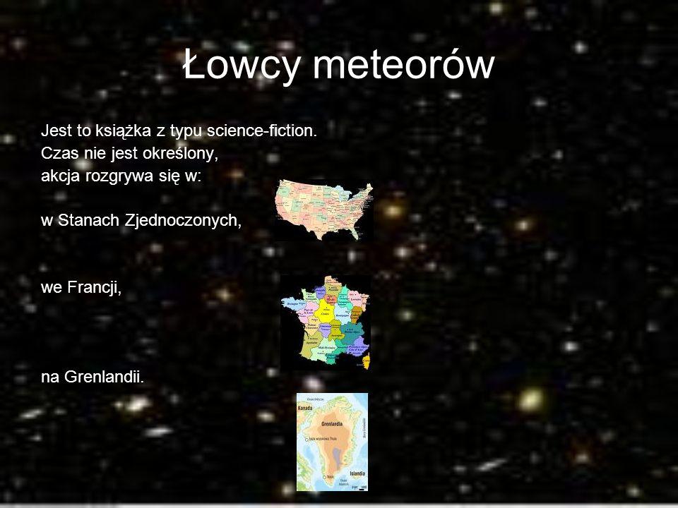 Łowcy meteorów Jest to książka z typu science-fiction. Czas nie jest określony, akcja rozgrywa się w: w Stanach Zjednoczonych, we Francji, na Grenland