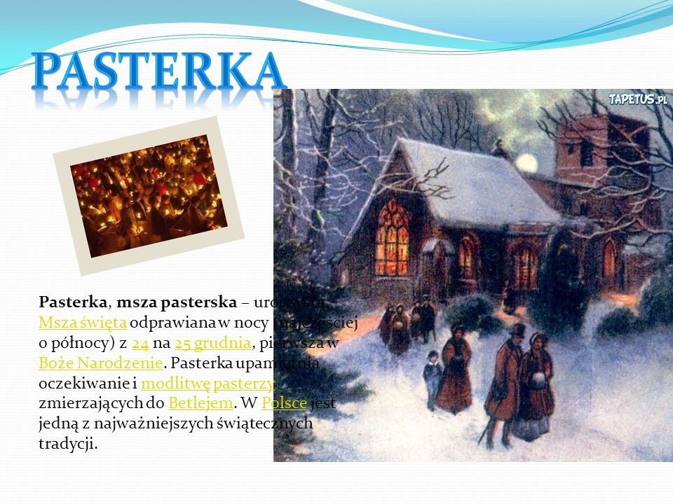 Pasterka, msza pasterska – uroczysta Msza święta odprawiana w nocy (najczęściej o północy) z 24 na 25 grudnia, pierwsza w Boże Narodzenie. Pasterka up