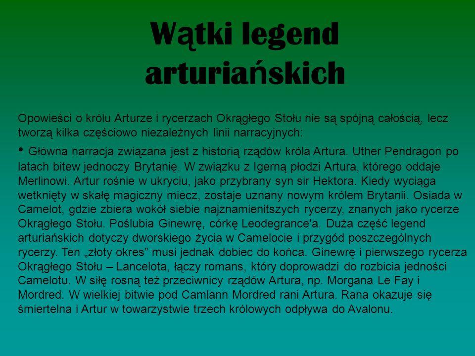 W ą tki legend arturia ń skich Opowieści o królu Arturze i rycerzach Okrągłego Stołu nie są spójną całością, lecz tworzą kilka częściowo niezależnych