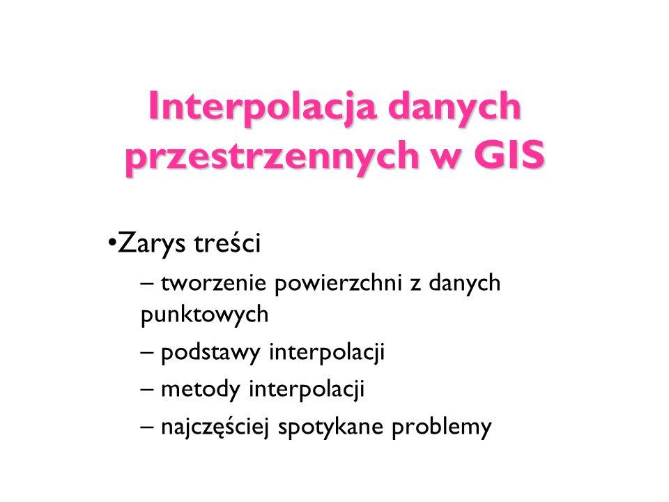 Interpolacja danych przestrzennych w GIS Zarys treści – tworzenie powierzchni z danych punktowych – podstawy interpolacji – metody interpolacji – najc