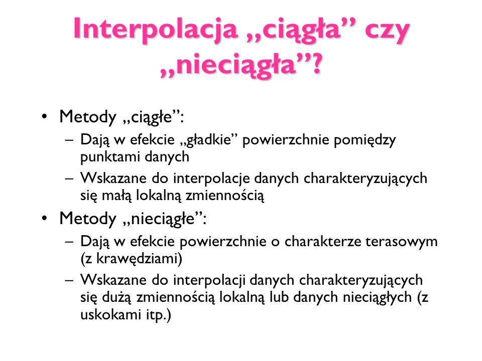 Interpolacja ciągła czy nieciągła? Metody ciągłe: –Dają w efekcie gładkie powierzchnie pomiędzy punktami danych –Wskazane do interpolacje danych chara