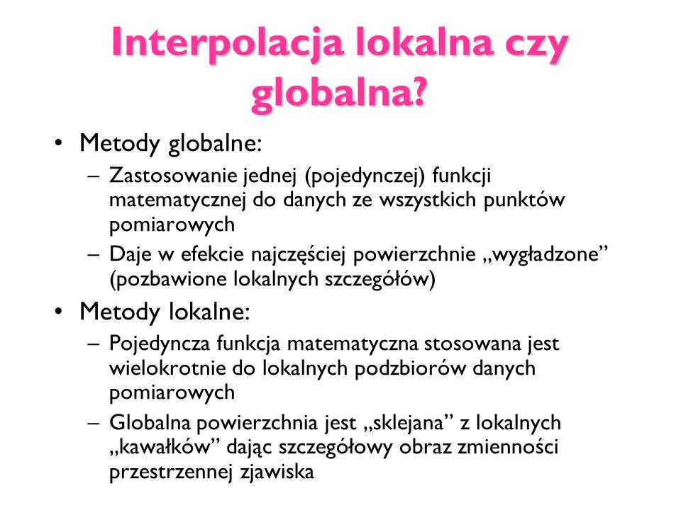 Interpolacja lokalna czy globalna? Metody globalne: –Zastosowanie jednej (pojedynczej) funkcji matematycznej do danych ze wszystkich punktów pomiarowy