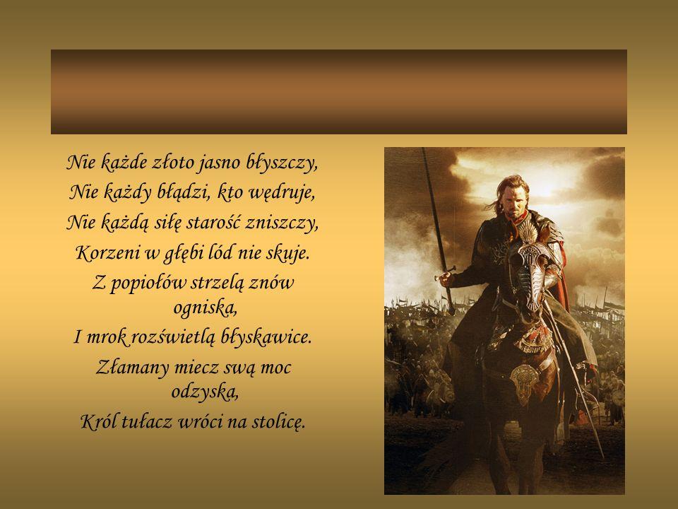 Nie każde złoto jasno błyszczy, Nie każdy błądzi, kto wędruje, Nie każdą siłę starość zniszczy, Korzeni w głębi lód nie skuje.