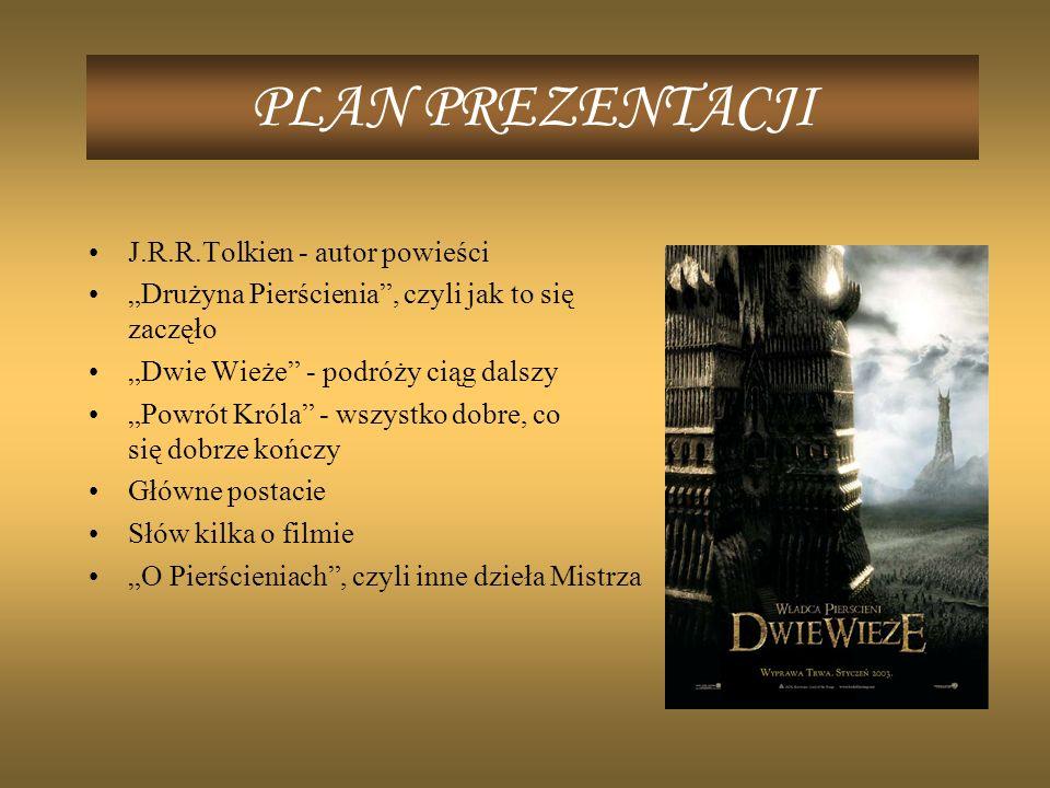 PLAN PREZENTACJI J.R.R.Tolkien - autor powieści Drużyna Pierścienia, czyli jak to się zaczęło Dwie Wieże - podróży ciąg dalszy Powrót Króla - wszystko dobre, co się dobrze kończy Główne postacie Słów kilka o filmie O Pierścieniach, czyli inne dzieła Mistrza
