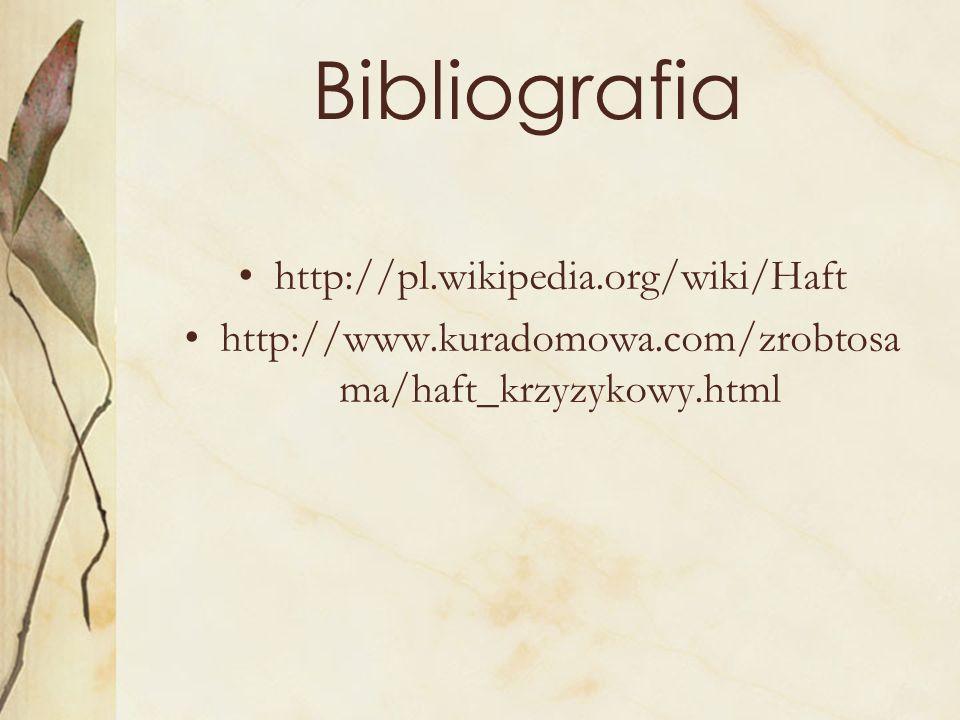 Bibliografia http://pl.wikipedia.org/wiki/Haft http://www.kuradomowa.com/zrobtosa ma/haft_krzyzykowy.html