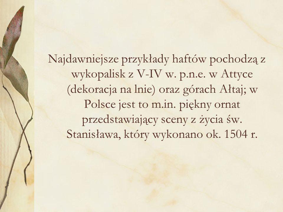 Najdawniejsze przykłady haftów pochodzą z wykopalisk z V-IV w. p.n.e. w Attyce (dekoracja na lnie) oraz górach Ałtaj; w Polsce jest to m.in. piękny or