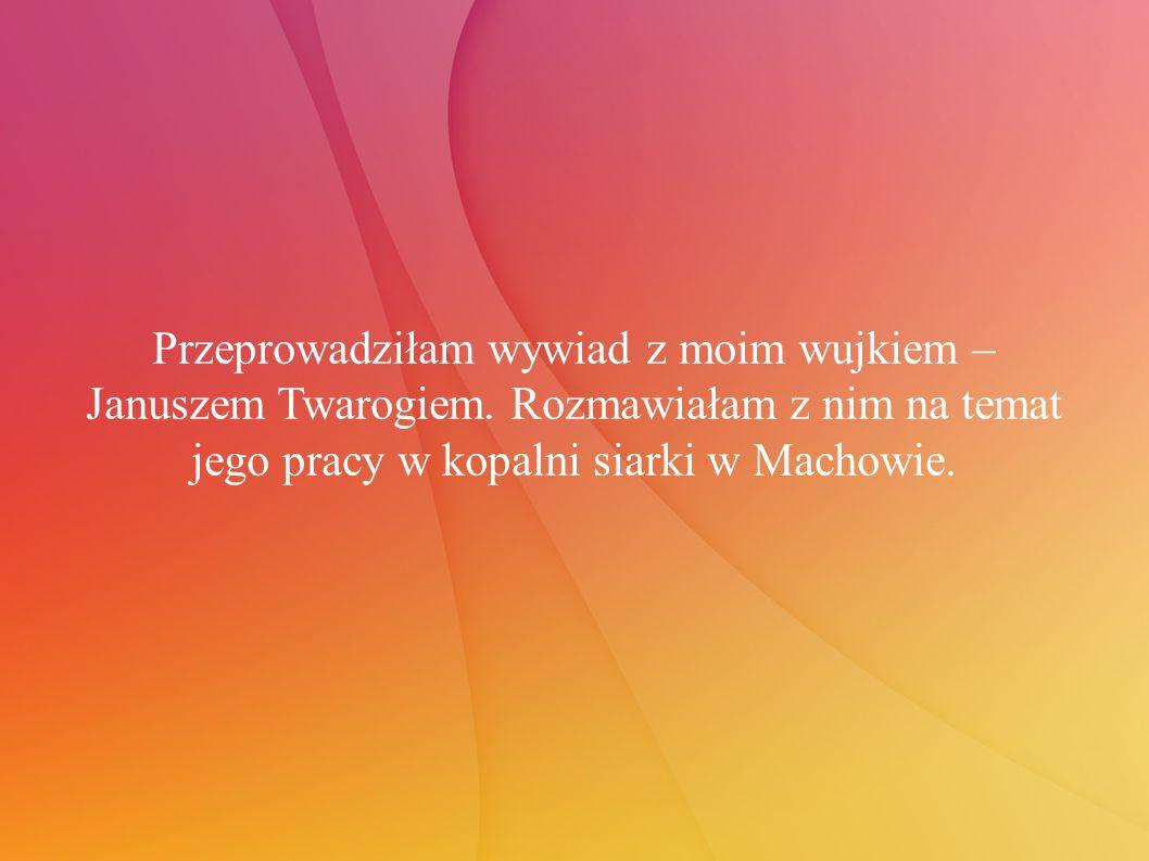 Przeprowadziłam wywiad z moim wujkiem – Januszem Twarogiem.