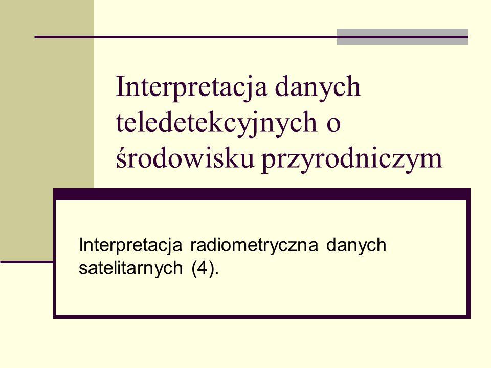 Interpretacja danych teledetekcyjnych o środowisku przyrodniczym Interpretacja radiometryczna danych satelitarnych (4).