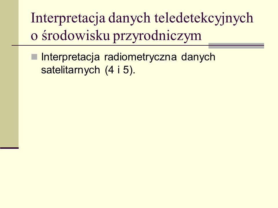 Interpretacja danych teledetekcyjnych o środowisku przyrodniczym Interpretacja radiometryczna danych satelitarnych (4 i 5).