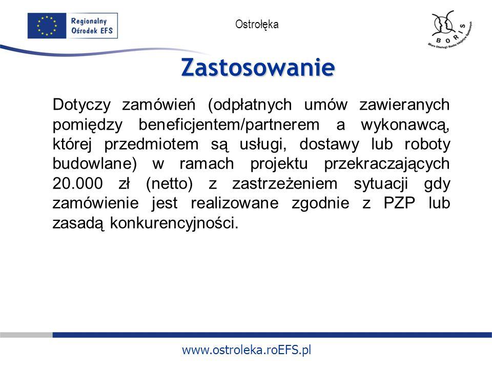 www.ostroleka.roEFS.pl Ostrołęka Zastosowanie Dotyczy zamówień (odpłatnych umów zawieranych pomiędzy beneficjentem/partnerem a wykonawcą, której przedmiotem są usługi, dostawy lub roboty budowlane) w ramach projektu przekraczających 20.000 zł (netto) z zastrzeżeniem sytuacji gdy zamówienie jest realizowane zgodnie z PZP lub zasadą konkurencyjności.