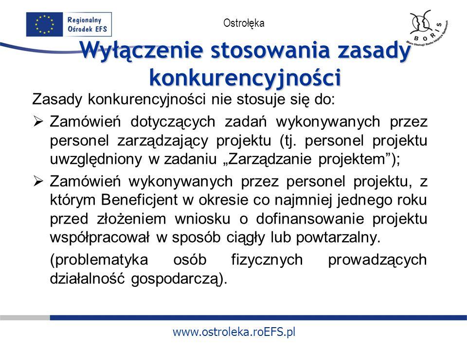 www.ostroleka.roEFS.pl Ostrołęka Wyłączenie stosowania zasady konkurencyjności Zasady konkurencyjności nie stosuje się do: Zamówień dotyczących zadań wykonywanych przez personel zarządzający projektu (tj.
