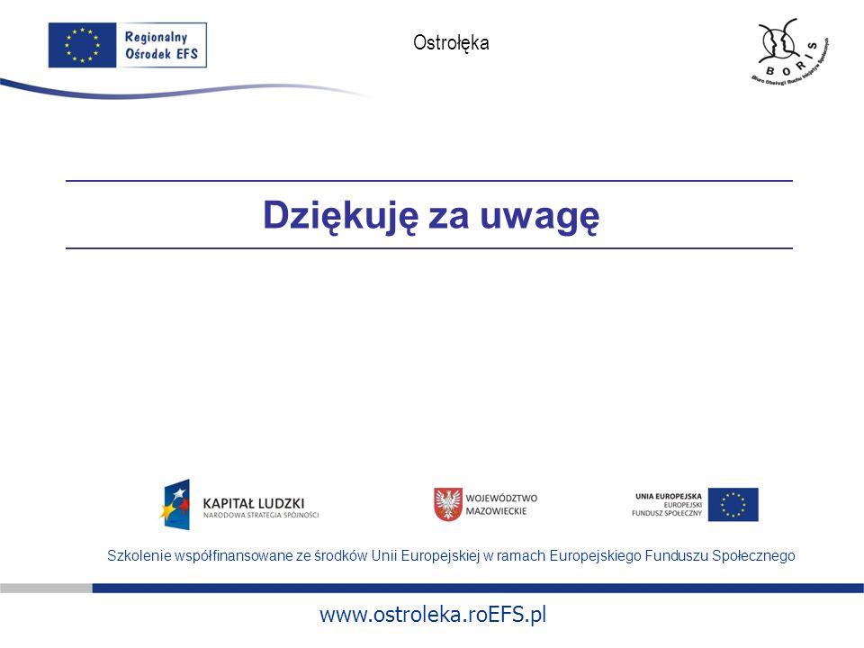 www.ostroleka.roEFS.pl Ostrołęka Dziękuję za uwagę Szkolenie współfinansowane ze środków Unii Europejskiej w ramach Europejskiego Funduszu Społecznego
