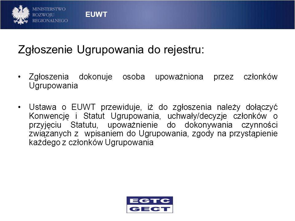 Zgłoszenie Ugrupowania do rejestru: Zgłoszenia dokonuje osoba upoważniona przez członków Ugrupowania Ustawa o EUWT przewiduje, iż do zgłoszenia należy