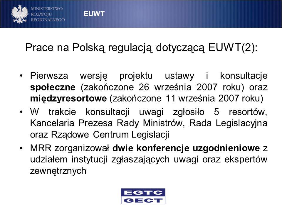 Prace na Polską regulacją dotyczącą EUWT(3): 1 lipca 2008 roku przyjęcie projektu przez Radę Ministrów Sejm RP przyjął ustawę o EUWT 7 listopada 2008 roku Ustawa po podpisaniu przez Prezydenta RP oraz publikacji w Dzienniku Ustaw weszła w życie 9 stycznia 2009 roku EUWT