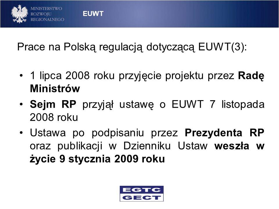 Prace na Polską regulacją dotyczącą EUWT(3): 1 lipca 2008 roku przyjęcie projektu przez Radę Ministrów Sejm RP przyjął ustawę o EUWT 7 listopada 2008