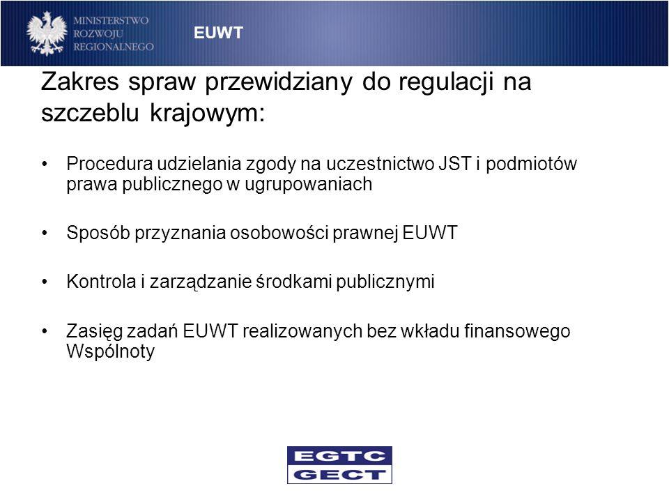 Zakres spraw przewidziany do regulacji na szczeblu krajowym (cd.): Likwidacja EUWT Wyznaczenie instytucji odpowiedzialnej za zapewnienie ochrony interesu publicznego, porządku publicznego, bezpieczeństwa publicznego, zdrowia publicznego i moralności publicznej Procedura rozwiązania EUWT Zakres odpowiedzialności członków za zobowiązania EUWT EUWT