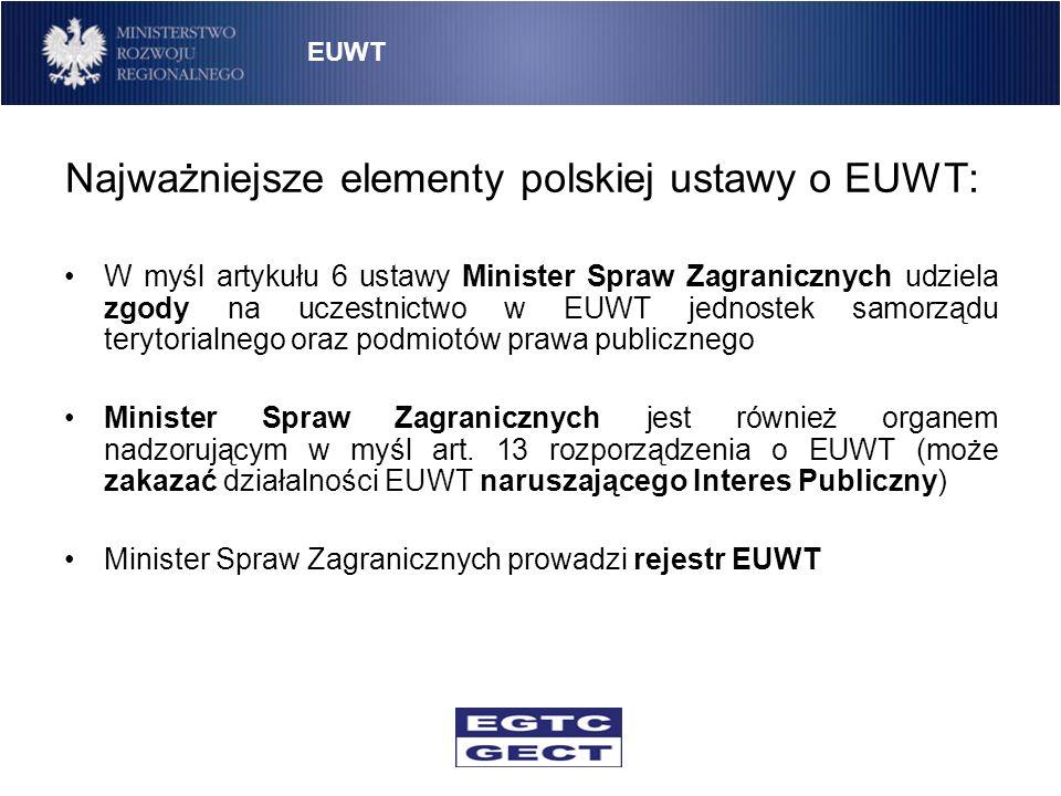 Najważniejsze elementy polskiej ustawy o EUWT: W myśl artykułu 6 ustawy Minister Spraw Zagranicznych udziela zgody na uczestnictwo w EUWT jednostek sa
