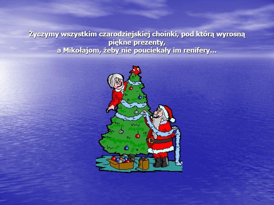 Życzymy wszystkim czarodziejskiej choinki, pod którą wyrosną piękne prezenty, a Mikołajom, żeby nie pouciekały im renifery...