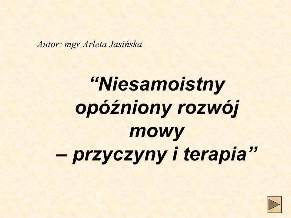 Niesamoistny opóźniony rozwój mowy – przyczyny i terapia Autor: mgr Arleta Jasińska