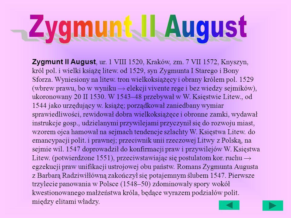 Zygmunt II August, ur.1 VIII 1520, Kraków, zm. 7 VII 1572, Knyszyn, król pol.