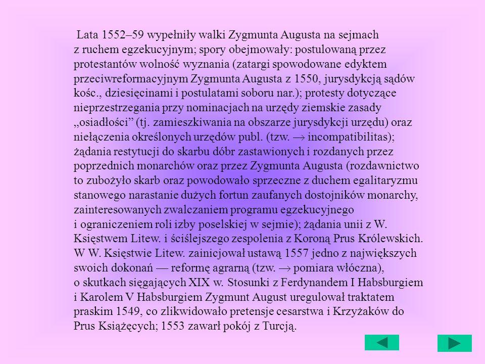 Lata 1552–59 wypełniły walki Zygmunta Augusta na sejmach z ruchem egzekucyjnym; spory obejmowały: postulowaną przez protestantów wolność wyznania (zatargi spowodowane edyktem przeciwreformacyjnym Zygmunta Augusta z 1550, jurysdykcją sądów kośc., dziesięcinami i postulatami soboru nar.); protesty dotyczące nieprzestrzegania przy nominacjach na urzędy ziemskie zasady osiadłości (tj.