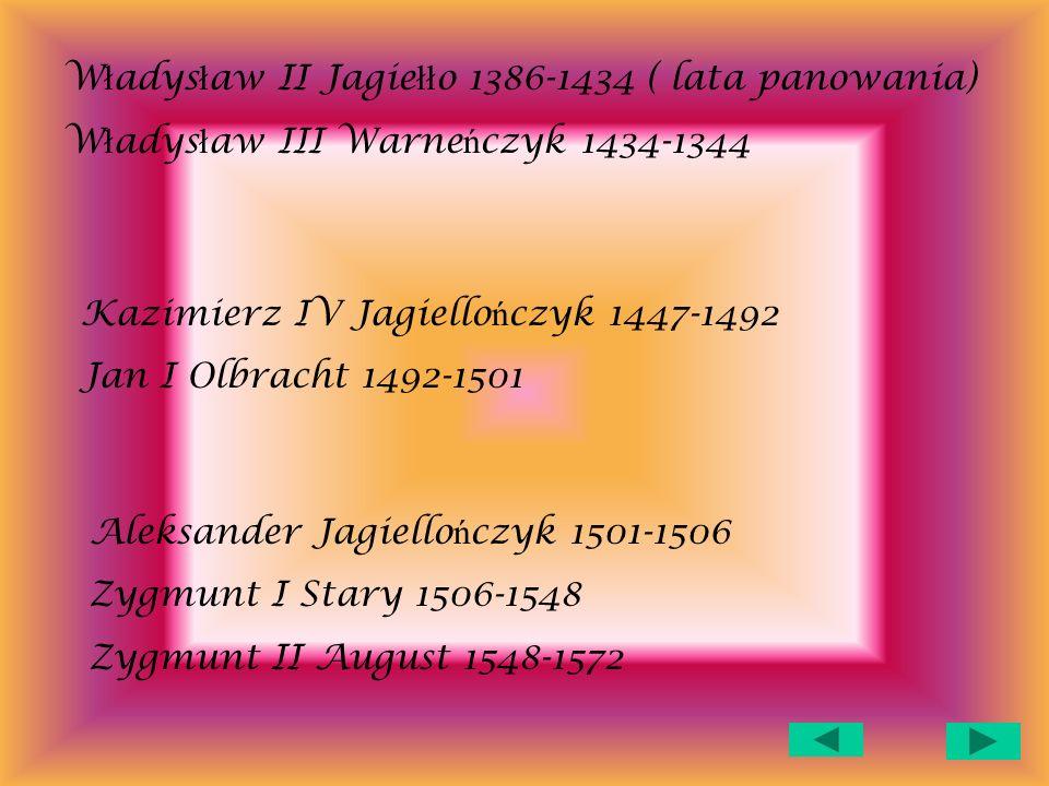 W ł adys ł aw II Jagie łł o 1386-1434 ( lata panowania) W ł adys ł aw III Warne ń czyk 1434-1344 Kazimierz IV Jagiello ń czyk 1447-1492 Jan I Olbracht 1492-1501 Aleksander Jagiello ń czyk 1501-1506 Zygmunt I Stary 1506-1548 Zygmunt II August 1548-1572