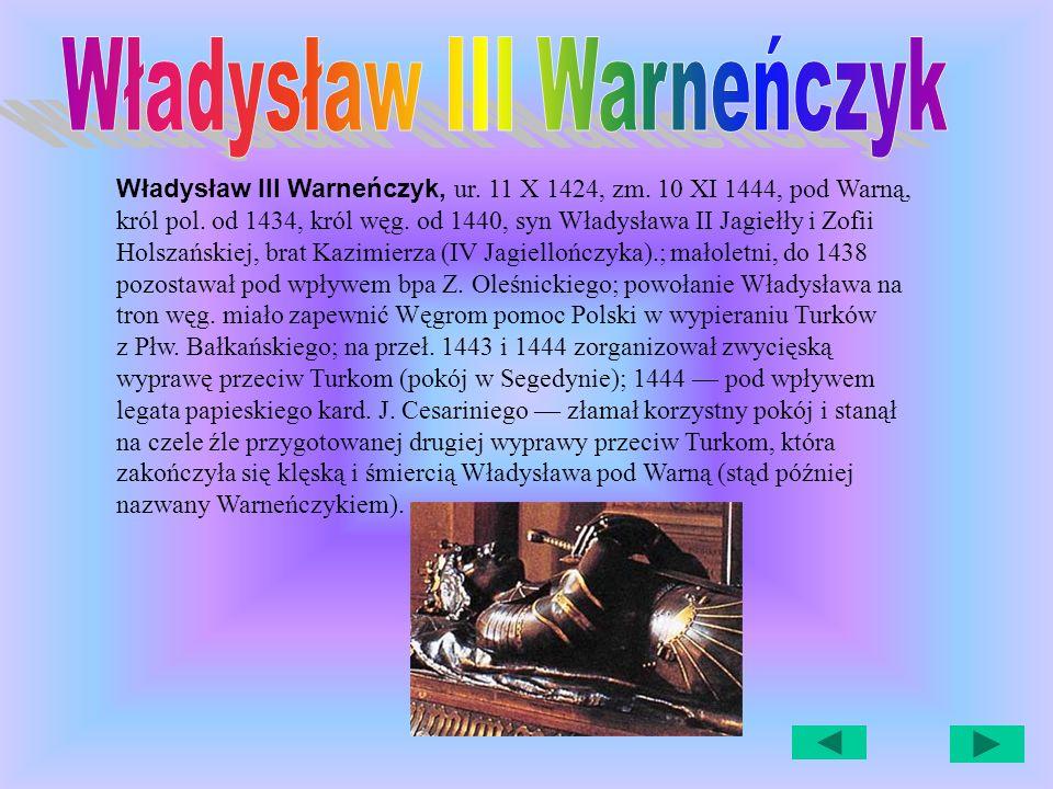 Władysław III Warneńczyk, ur.11 X 1424, zm. 10 XI 1444, pod Warną, król pol.