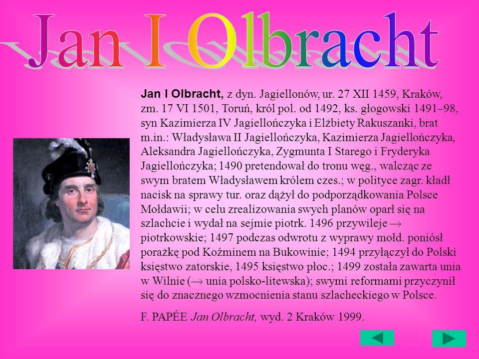Jan I Olbracht, z dyn.Jagiellonów, ur. 27 XII 1459, Kraków, zm.