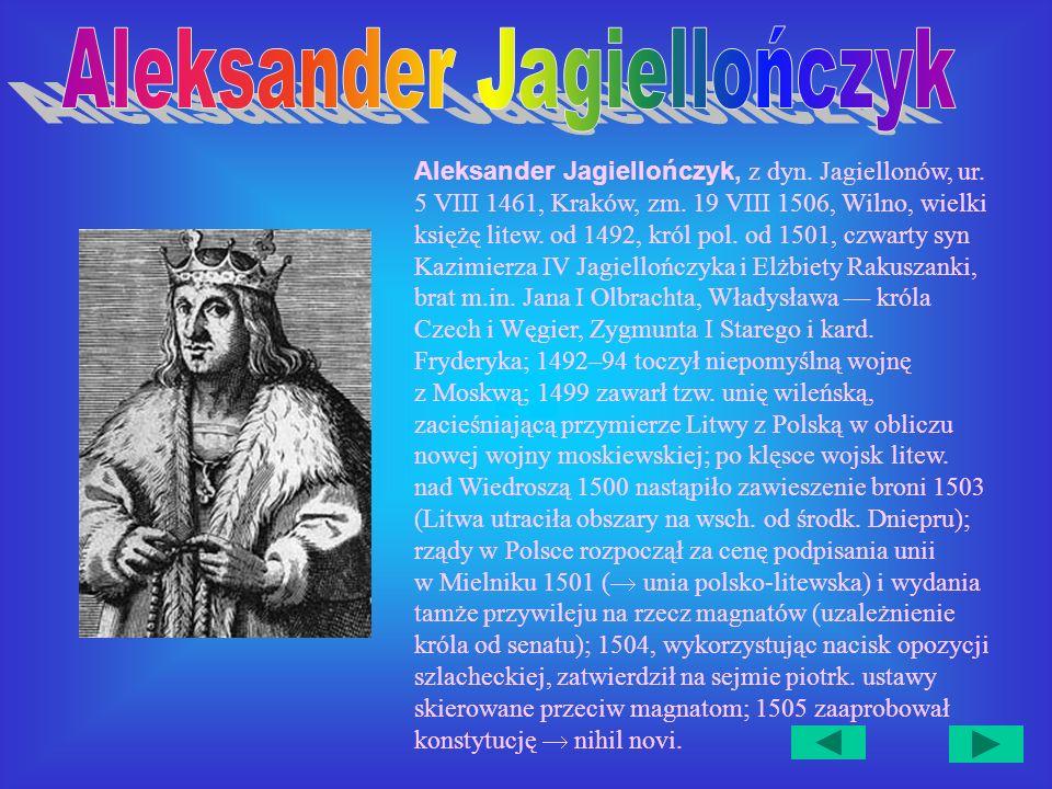 Aleksander Jagiellończyk, z dyn.Jagiellonów, ur. 5 VIII 1461, Kraków, zm.