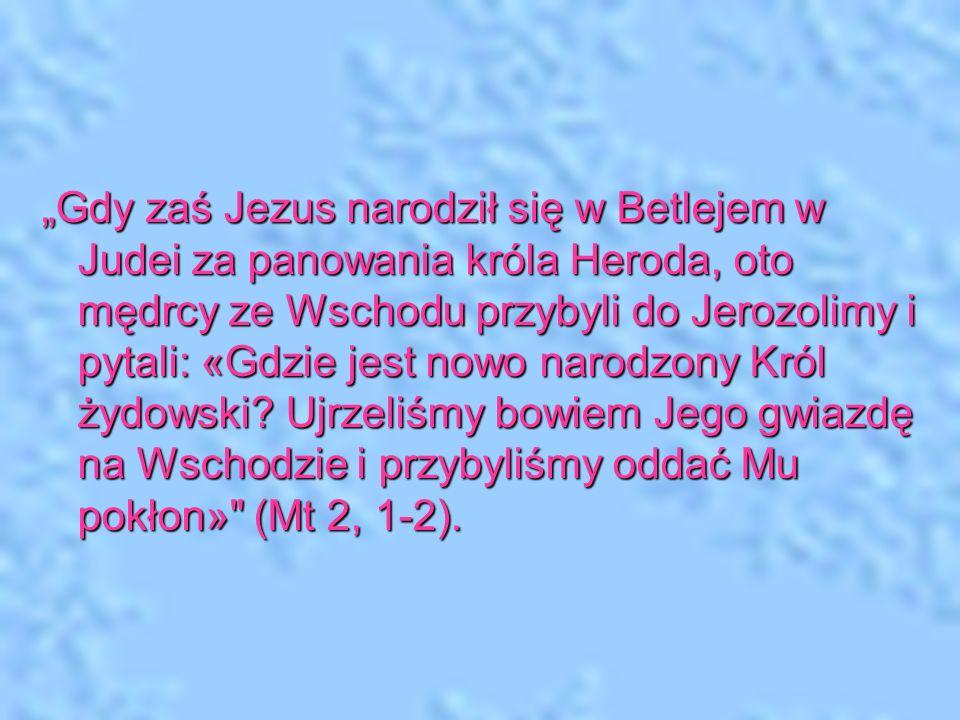 Gdy zaś Jezus narodził się w Betlejem w Judei za panowania króla Heroda, oto mędrcy ze Wschodu przybyli do Jerozolimy i pytali: «Gdzie jest nowo narod