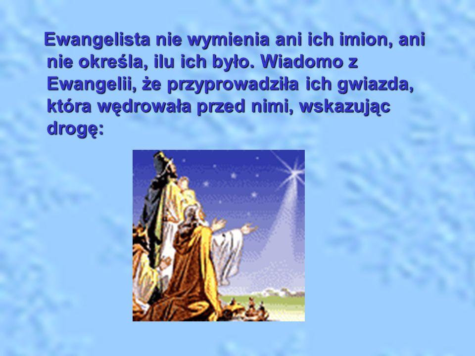 Ewangelista nie wymienia ani ich imion, ani nie określa, ilu ich było. Wiadomo z Ewangelii, że przyprowadziła ich gwiazda, która wędrowała przed nimi,