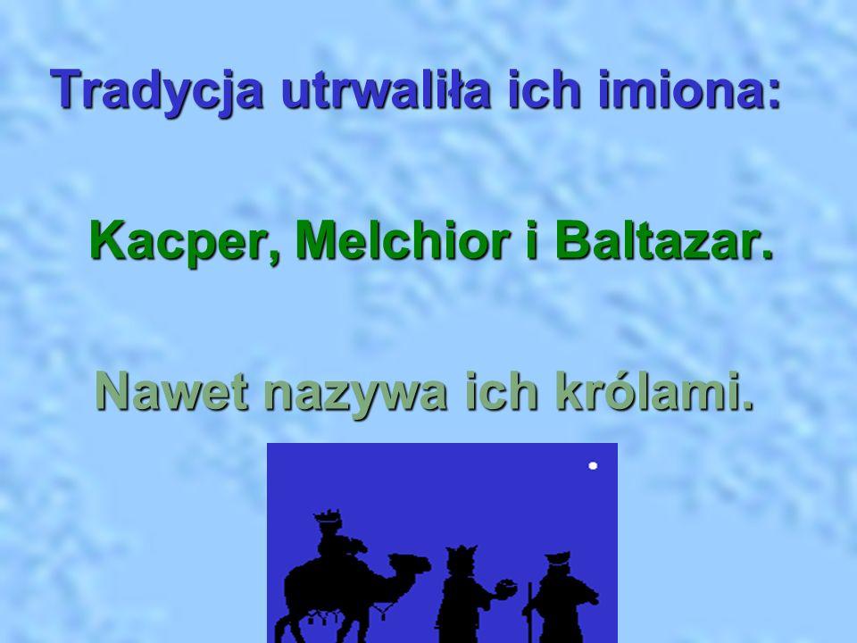 Tradycja utrwaliła ich imiona: Kacper, Melchior i Baltazar. Kacper, Melchior i Baltazar. Nawet nazywa ich królami. Nawet nazywa ich królami.