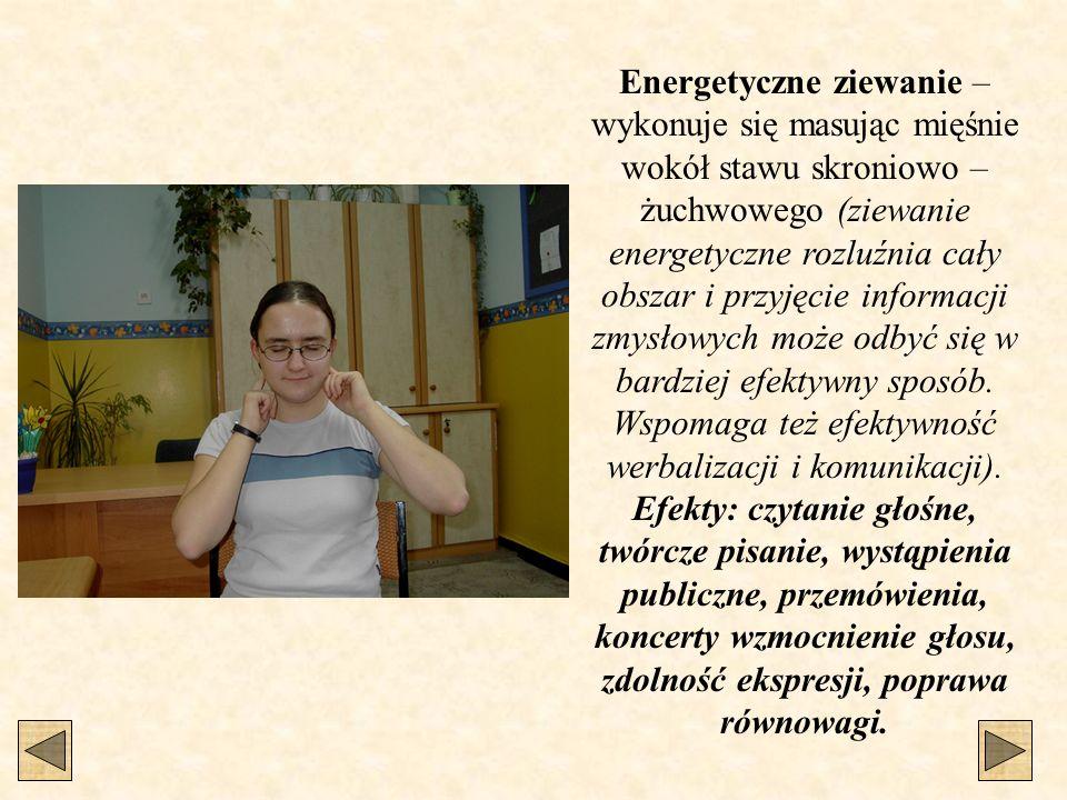 Energetyczne ziewanie – wykonuje się masując mięśnie wokół stawu skroniowo – żuchwowego (ziewanie energetyczne rozluźnia cały obszar i przyjęcie infor