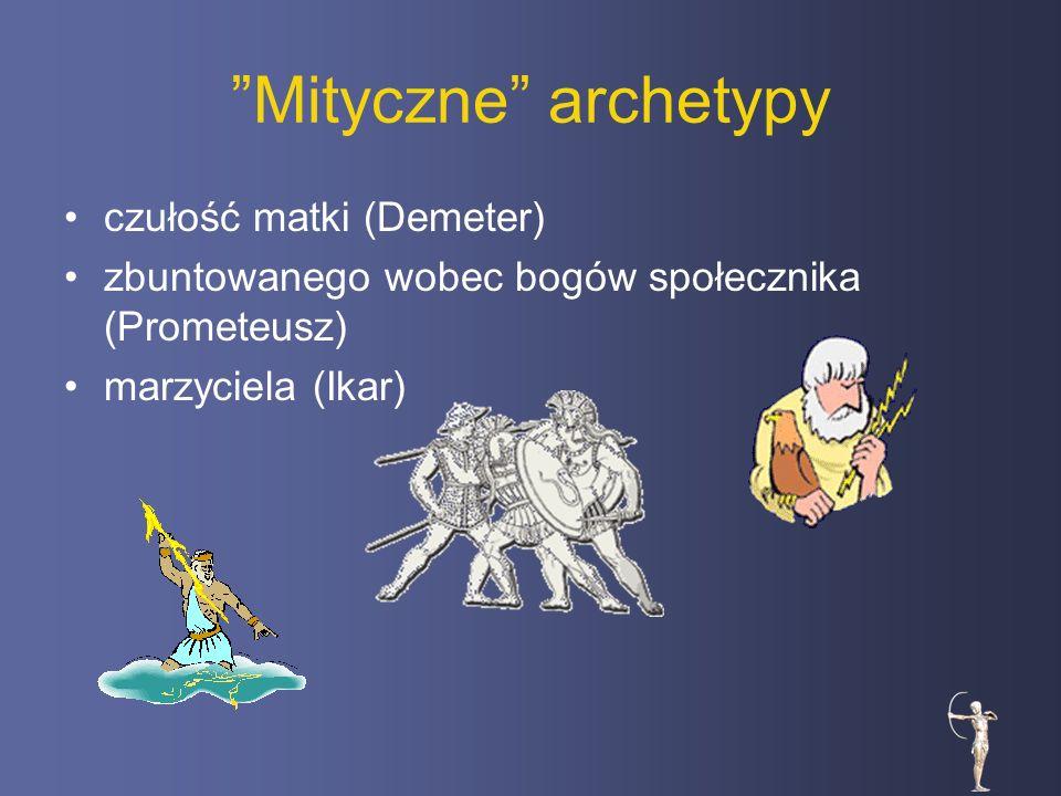 Mityczne archetypy czułość matki (Demeter) zbuntowanego wobec bogów społecznika (Prometeusz) marzyciela (Ikar)