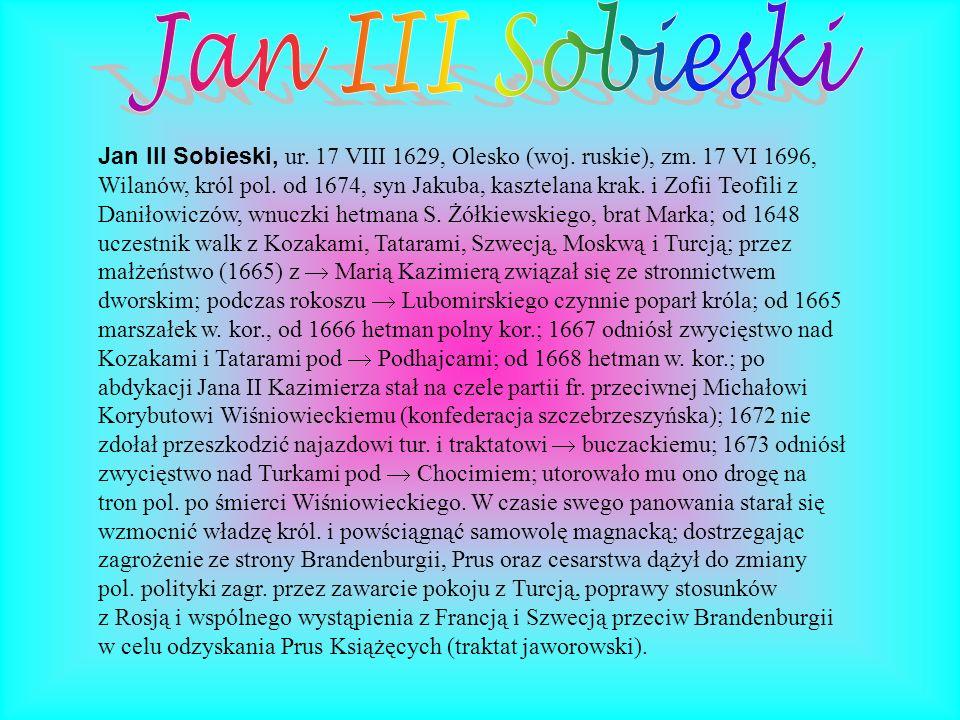 Jan III Sobieski, ur. 17 VIII 1629, Olesko (woj. ruskie), zm. 17 VI 1696, Wilanów, król pol. od 1674, syn Jakuba, kasztelana krak. i Zofii Teofili z D